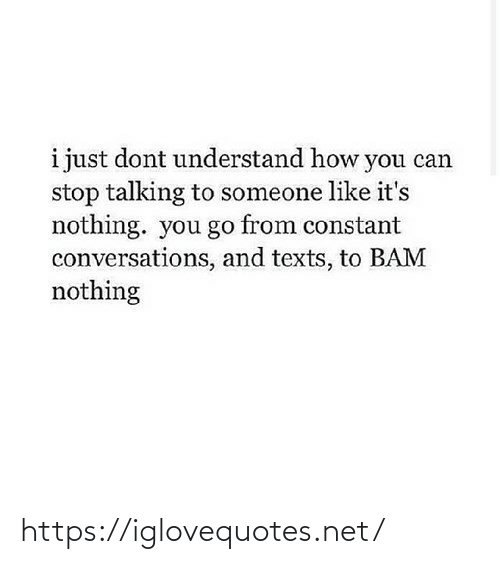 Texts: i just dont understand how you can  stop talking to someone like it's  nothing. you go from constant  conversations, and texts, to BAM  nothing https://iglovequotes.net/