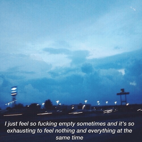 And Everything: I just feel so fucking empty sometimes and it's so  exhausting to feel nothing and everything at the  same time