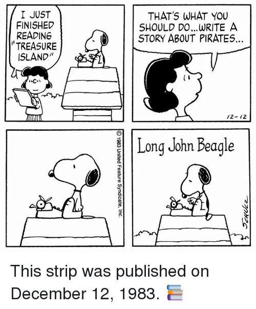 """Memes, Pirates, and 🤖: I JUST  FINISHED  READING  TREASURE  ISLAND""""  THAT'S WHAT YOU  SHOULD DO.. .WRITE A  STORY ABOUT PIRATES  5  0  5  /2- 12  Long John Beagle This strip was published on December 12, 1983. 📚"""