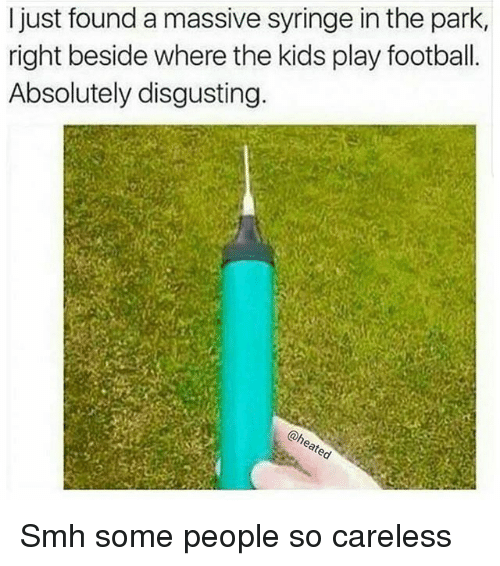syringe: I just found a massive syringe in the park,  right beside where the kids play football.  Absolutely disgusting.  @h Smh some people so careless