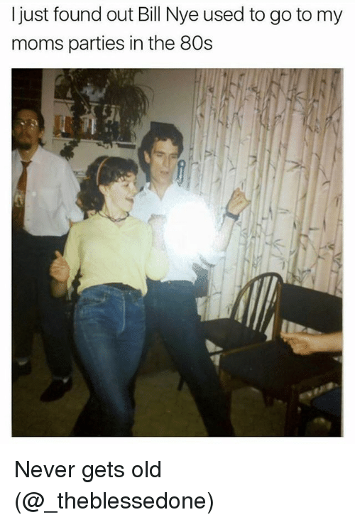 80s, Bill Nye, and Memes: I just found out Bill Nye used to go to my  moms parties in the 80s Never gets old (@_theblessedone)