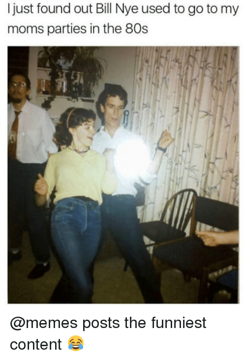 80s, Bill Nye, and Memes: I just found out Bill Nye used to go to my  moms parties in the 80s @memes posts the funniest content 😂