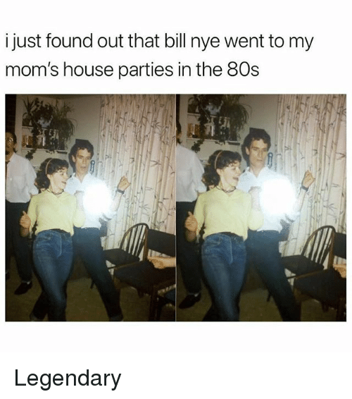 80s, Bill Nye, and Memes: i just found out that bill nye went to my  mom's house parties in the 80s  浜 Legendary
