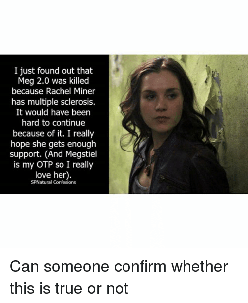 Love, Memes, and True: I just found out that  Meg 2.0 was killed  because Rachel Miner  has multiple sclerosis.  It would have been  hard to continue  because of it. I really  hope she gets enough  support. (And Megstiel  is my OTP so I really  love her).  SPNatural Confessions Can someone confirm whether this is true or not