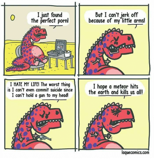Head, Memes, and The Worst: I just found  the verfectonbecause of my little arms!  But I can't jerk off  6  I HATE MY LIFEl The worst thing  is I can't even commit suicide since  I hope a meteor hits  the earth and kills us all!  I can't hold a gun to my head!  laquecomics.com