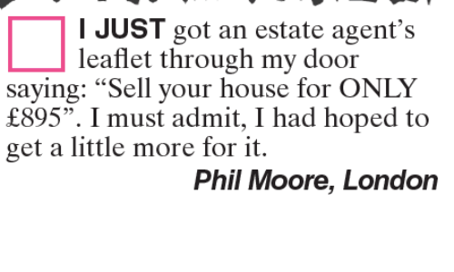 """Moors: I JUST got an estate agent's  leaflet through my door  saying: """"Sell your house for ONLY  f895"""". I must admit, I had hoped to  get a little more for it.  Phil Moore, London"""