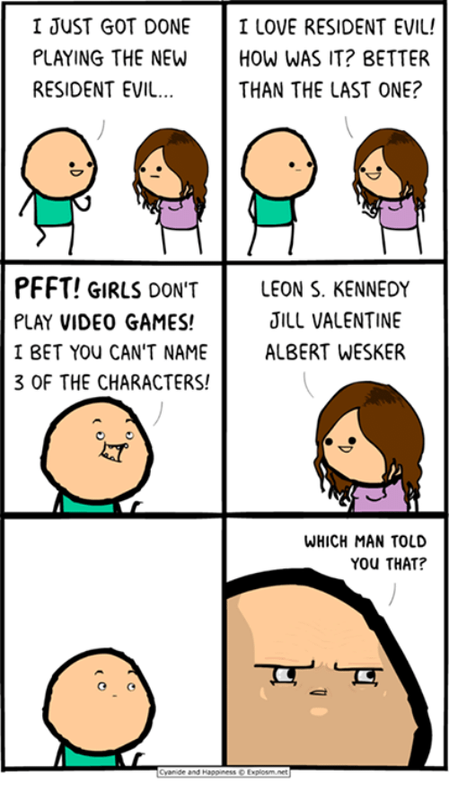 Memes, 🤖, and Bet: I JUST GOT DONE I LOVE RESIDENT EVIL!  PLAYING THE NEW  HOW WAS IT? BETTER  RESIDENT EVIL...  THAN THE LAST ONE?  PFFT! GIRLS DON'T  LEON S. KENNEDY  JILL VALENTINE  PLAY VIDEO GAMES!  I BET YOU CAN'T NAME  ALBERT WESKER  a  3 OF THE CHARACTERS!  WHICH MAN TOLD  You THAT?  Cyanide and Happiness