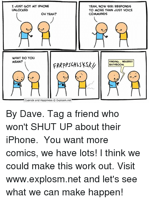Iphone, Memes, and Shut Up: I JUST GOT MY IPHONE  UNLOCKED  OH YEAH?  WHAT DO YOU  MEAN?  Cyanide and Happiness Explosm.net  YEAH, NOW SIRI RESPONDS  TO MORE THAN JUST VOICE  COMMANDS  FINDING... NEAREST  BATHROOM By Dave. Tag a friend who won't SHUT UP about their iPhone.⠀ ⠀ You want more comics, we have lots! I think we could make this work out. Visit www.explosm.net and let's see what we can make happen!