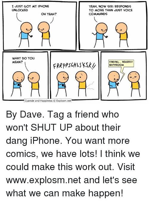 Dank, Iphone, and Shut Up: I JUST GOT MY IPHONE  UNLOCKED  OH YEAH?  WHAT DO YOU  MEAN?  Cyanide and Happiness O Explosm.net  YEAH, NOW SIRI RESPONDS  TO MORE THAN JUST VOICE  COMMANDS  FINDING  NEAREST  BATHROOM By Dave. Tag a friend who won't SHUT UP about their dang iPhone.  You want more comics, we have lots! I think we could make this work out. Visit www.explosm.net and let's see what we can make happen!