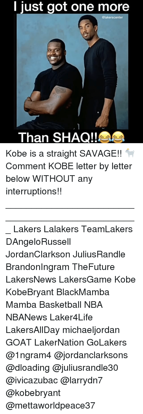 Memes, Shaq, and Goat: I just got one more  alakerscenter  Than SHAQ!! Kobe is a straight SAVAGE!! 🐐 Comment KOBE letter by letter below WITHOUT any interruptions!! ___________________________________________________ Lakers Lalakers TeamLakers DAngeloRussell JordanClarkson JuliusRandle BrandonIngram TheFuture LakersNews LakersGame Kobe KobeBryant BlackMamba Mamba Basketball NBA NBANews Laker4Life LakersAllDay michaeljordan GOAT LakerNation GoLakers @1ngram4 @jordanclarksons @dloading @juliusrandle30 @ivicazubac @larrydn7 @kobebryant @mettaworldpeace37