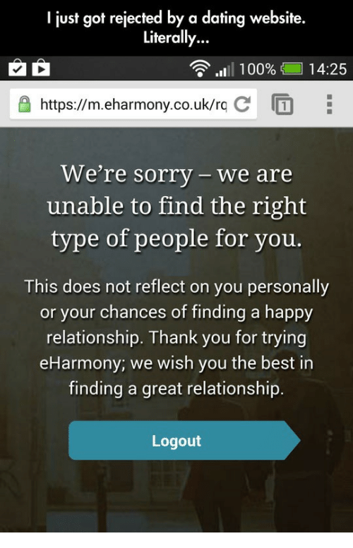 eHarmony: I just got rejected by a dating website.  Literally...  11 I 100%  14:25  https://m.eharmony.co.uk/r.c  We're sorry-we are  unable to find the right  type of people for you  This does not reflect on you personally  or your chances of finding a happy  relationship. Thank you for trying  eHarmony; we wish you the best in  finding a great relationship  Logout