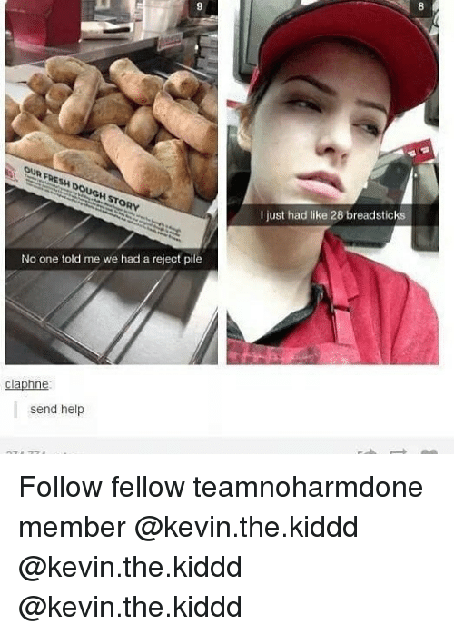 Memes, Help, and 🤖: I just had like 28 breadsticks  No one told me we had a reject pile  claphne  send help Follow fellow teamnoharmdone member @kevin.the.kiddd @kevin.the.kiddd @kevin.the.kiddd