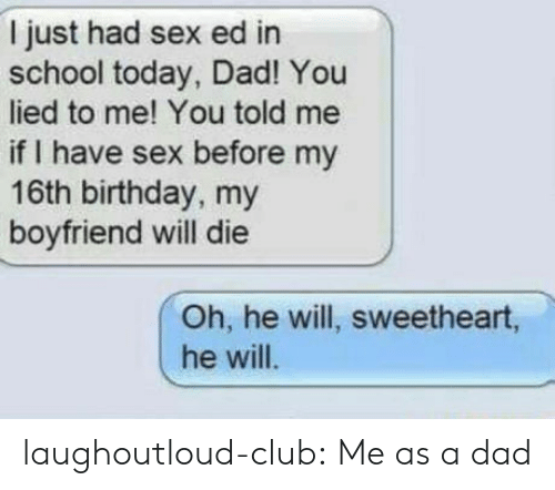 You Lied To Me: I just had sex ed in  school today, Dad! You  lied to me! You told me  if I have sex before my  16th birthday, my  boyfriend will die  Oh, he will, sweetheart,  he will laughoutloud-club:  Me as a dad