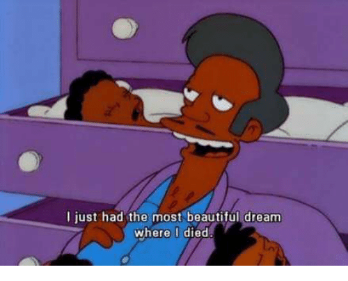 Beautiful, Dank Memes, and Dreams: I just had the most beautiful dream  where I died.