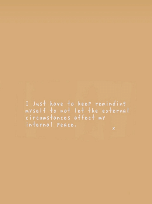Affect: I just have to keep remind ing  myself to not let the external  circumstances affect my  internal Peace.