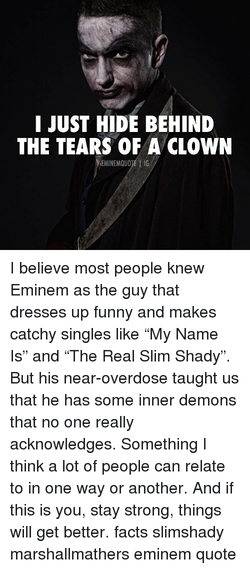 "Slim Shady: I JUST HIDE BEHIND  THE TEARS OF A CLOWN  EMINEMQUOTE | 1G I believe most people knew Eminem as the guy that dresses up funny and makes catchy singles like ""My Name Is"" and ""The Real Slim Shady"". But his near-overdose taught us that he has some inner demons that no one really acknowledges. Something I think a lot of people can relate to in one way or another. And if this is you, stay strong, things will get better. facts slimshady marshallmathers eminem quote"