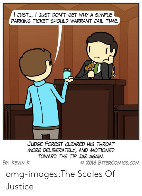tip jar: I JUST I JUST DON'T GET WHY A SIMPLE  PARKING TICKET SHOULD WARRANT JAIL TIME.  JUDGE FOREST CLEARED HIS THROAT  MORE DELIBERATELY, AND MOTIONED  TOWARD THE TIP JAR AGAIN.  By: KEVIN K  © 2018 BITERCOMICS.COM omg-images:The Scales Of Justice