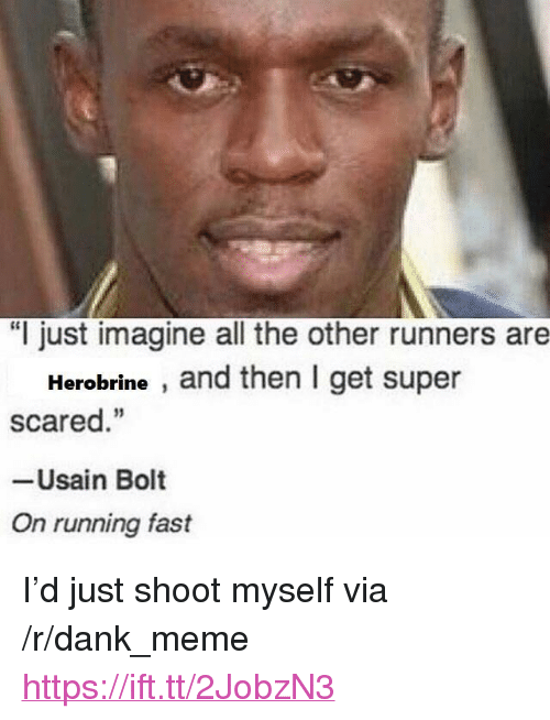 "Running Fast: ""I just imagine all the other runners are  Herobrine , and then I get super  scared.""  -Usain Bolt  On running fast <p>I&rsquo;d just shoot myself via /r/dank_meme <a href=""https://ift.tt/2JobzN3"">https://ift.tt/2JobzN3</a></p>"