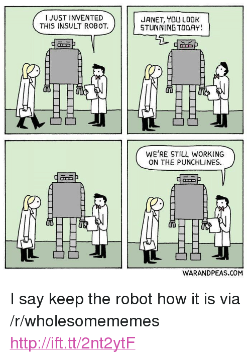 "punchlines: I JUST INVENTED  THIS INSULT ROBOT.  JANET, TOU LOOK  STUNNING TODAY  凸凸  WE'RE STILL WORKING  ON THE PUNCHLINES  WARANDPEAS.COM <p>I say keep the robot how it is via /r/wholesomememes <a href=""http://ift.tt/2nt2ytF"">http://ift.tt/2nt2ytF</a></p>"