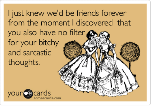 Dank, Friends, and Forever: I just knew we'd be friends forever  from the moment I discovered that  you also have no filter  for your bitchy  and sarcastic  thoughts.  your e cards  omeecards.com