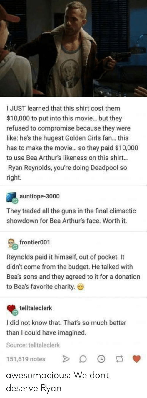 golden girls: I JUST learned that this shirt cost them  $10,000 to put into this movie... but they  refused to compromise because they were  like: he's the hugest Golden Girls fan... this  has to make the movie... so they paid $10,000  to use Bea Arthurs likeness on this shirt...  Ryan Reynolds, you're doing Deadpool so  right.  auntiope-3000  They traded all the guns in the final climactic  showdown for Bea Arthur's face. Worth it.  frontier001  Reynolds paid it himself, out of pocket. It  didn't come from the budget. He talked with  Bea's sons and they agreed to it for a donation  to Bea's favorite charity.  telltaleclerk  I did not know that. That's so much better  than I could have imagined  Source: telltaleclerk  151,619 notes awesomacious:  We dont deserve Ryan
