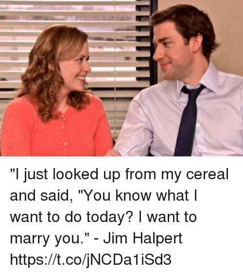 """Jim Halpert: """"I just looked up from my cereal and said, """"You know what I want to do today? I want to marry you."""" - Jim Halpert https://t.co/jNCDa1iSd3"""