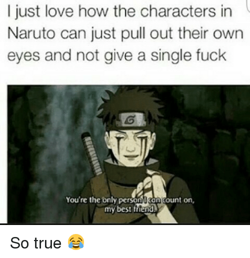 Memes, Pull Out, and 🤖: I just love how the characters in  in  Naruto can just pull out their own  eyes and not give a single fuck  You're the only perso  ount on,  my best friend So true 😂