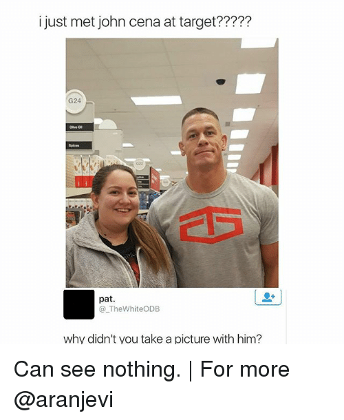Memes, 🤖, and Cena: i just met john cena at target?????  G24  08  pat.  TheWhiteODB  why didn't you take a picture with him? Can see nothing.   For more @aranjevi