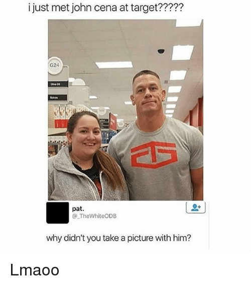 John Cena, Memes, and Target: i just met john cena at target?????  G24  pat.  The WhiteODB  why didn't you take a picture with him? Lmaoo