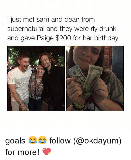 Birthday: I just met sam and dean from  supernatural and they were rly drunk  and gave Paige $200 for her birthday goals 😂😂 follow (@okdayum) for more! 💖