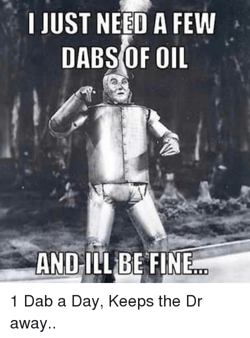 Dab: I JUST NEED A FEW  DABS OF OIL  AND ILL BE FINE 1 Dab a Day, Keeps the Dr away..