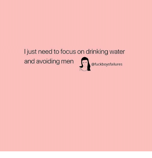 Drinking, Focus, and Water: I just need to focus on drinking water  and avoiding menuckboysfailures