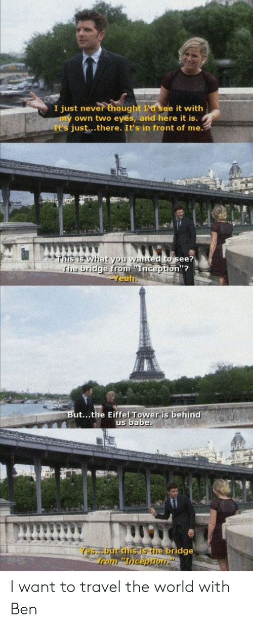 Eiffel Tower: I just never thought I'd see it with  own two eyes, and here it is.  It's just..there. It's in front of me.  ted to see?  on''?  the brid  eal  is behind  ut...the Eiffel Tower is behind  us babe,  es but thus the bridge  from Inception I want to travel the world with Ben