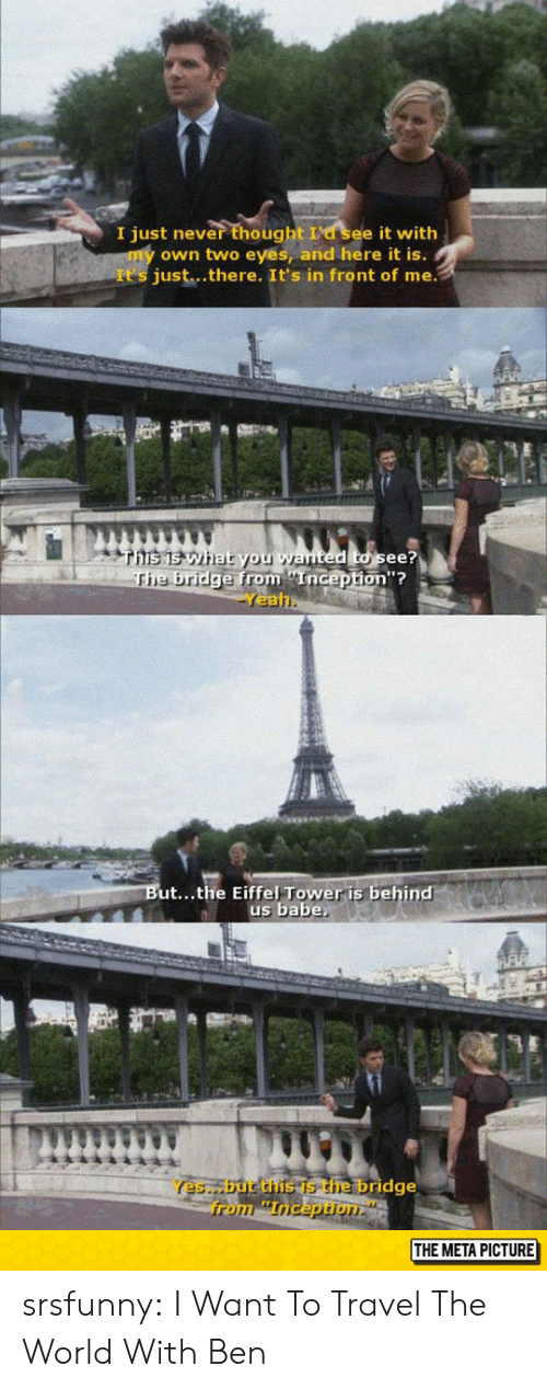Eiffel Tower: I just never thought La see it with  own two eyes, and here it is.  It's just...there. It's in front of me.  e bridge from nGep  Yea  from Enicepton?  ted to see?  on'?  ut...the Eiffel Tower is behind  us babe  Yes,but the is the bridge  THE META PICTURE srsfunny:  I Want To Travel The World With Ben