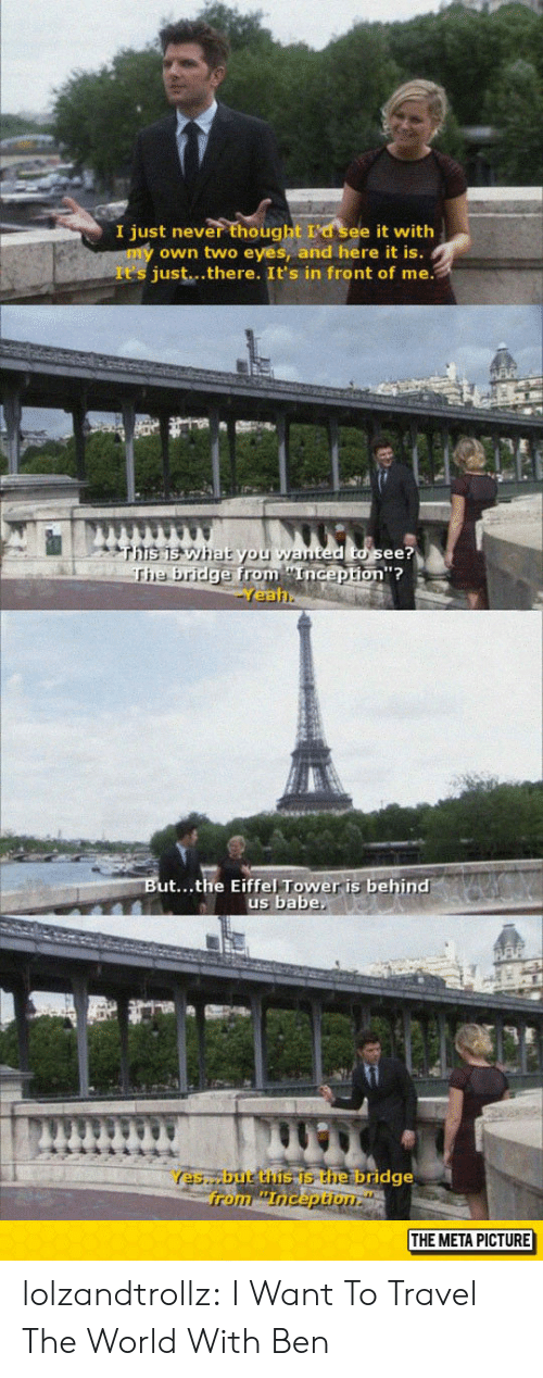 Eiffel Tower: I just never thought La see it with  own two eyes, and here it is.  It's just...there. It's in front of me.  ted to see?  from Enicepton?  on'?  e bridge from nGep  Yea  ut...the Eiffel Tower is behind  us babe  Yes,but the is the bridge  THE META PICTURE lolzandtrollz:  I Want To Travel The World With Ben