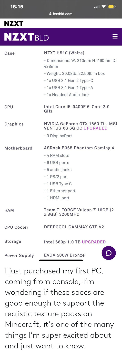 texture: I just purchased my first PC, coming from console, I'm wondering if these specs are good enough to support the realistic texture packs on Minecraft, it's one of the many things I'm super excited about and just want to know.