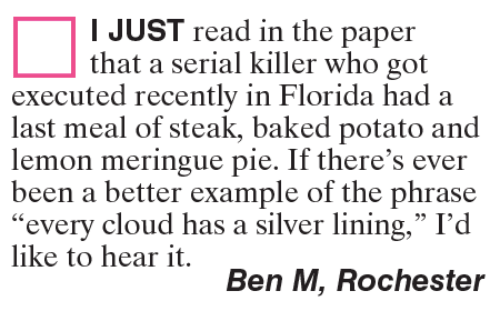 """silver linings: I JUST read in the paper  that a serial killer who got  executed recently in Florida had a  last meal of steak, baked potato and  lemon meringue pie. If there's ever  been a better example of the phrase  every cloud has a silver lining,"""" I'd  like to hear it.  Ben M, Rochester"""