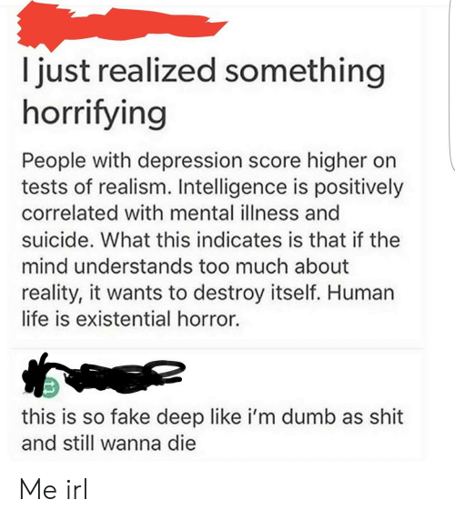 intelligence: I just realized something  horrifying  People with depression score higher on  tests of realism. Intelligence is positively  correlated with mental illness and  suicide. What this indicates is that if the  mind understands too much about  reality, it wants to destroy itself. Human  life is existential horror.  this is so fake deep like i'm dumb as shit  and still wanna die Me irl