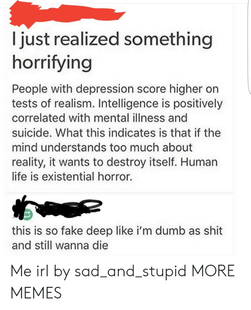 Higher: I just realized something  horrifying  People with depression score higher on  tests of realism. Intelligence is positively  correlated with mental illness and  suicide. What this indicates is that if the  mind understands too much about  reality, it wants to destroy itself. Human  life is existential horror.  this is so fake deep like i'm dumb as shit  and still wanna die Me irl by sad_and_stupid MORE MEMES