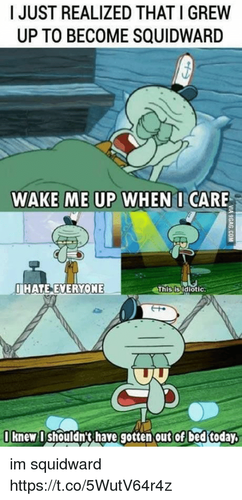 Squidward, Today, and Girl Memes: I JUST REALIZED THAT I GREW  UP TO BECOME SQUIDWARD  WAKE ME UP WHEN I CARE  IHATE EVERYONE  Thisisidiotic  I knew I shouldn't have gotten out Of bed today. im squidward https://t.co/5WutV64r4z