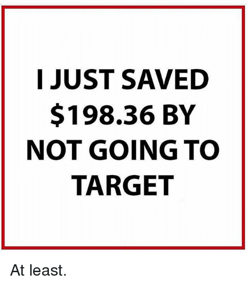 Memes, Target, and 🤖: I JUST SAVED  $198.36 BY  NOT GOING TO  TARGET At least.