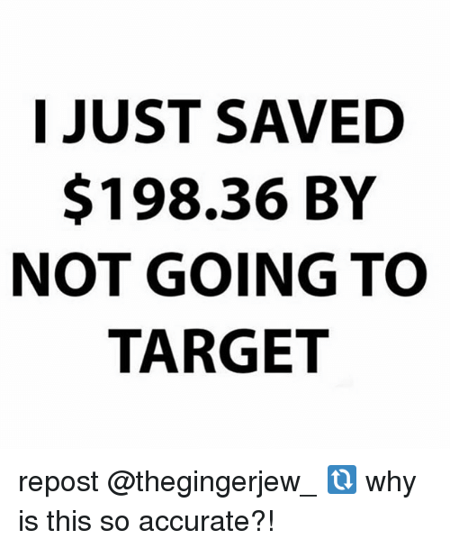 Memes, Target, and 🤖: I JUST SAVED  $198.36 BY  NOT GOING TO  TARGET repost @thegingerjew_ 🔃 why is this so accurate?!