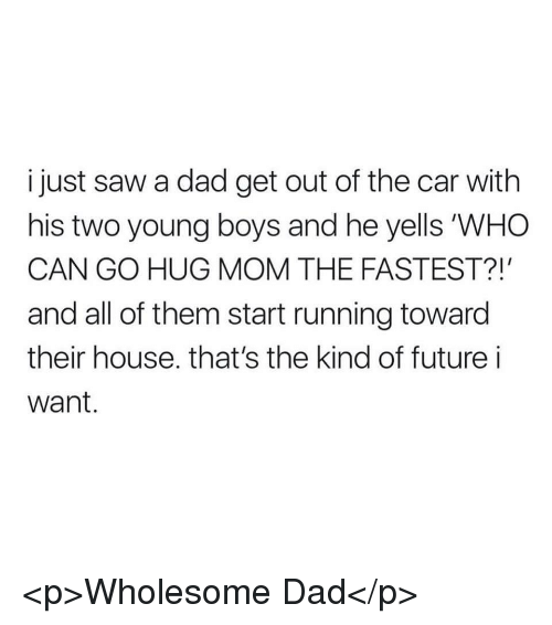 "Dad, Future, and Saw: i just saw a dad get out of the car with  his two young boys and he yells ""WHO  CAN GO HUG MOM THE FASTEST?!  and all of them start running toward  their house. that's the kind of future i  Want. <p>Wholesome Dad</p>"