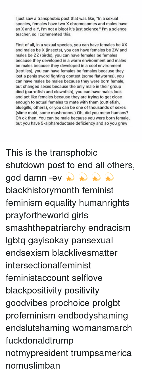 """Memes, Sword, and 🤖: I just saw a transphobic post that was like, """"In a sexual  species, females have two X chromosomes and males have  an X and a Y, I'm not a bigot it's just science."""" I'm a science  teacher, so I commented this.  First of all, in a sexual species, you can have females be XX  and males be X (insects), you can have females be ZW and  males be ZZ (birds), you can have females be females  because they developed in a warm environment and males  be males because they developed in a cool environment  (reptiles), you can have females be females because they  lost a penis sword fighting contest (some flatworms), you  can have males be males because they were born female,  but changed sexes because the only male in their group  died (parrotfish and clownfish), you can have males look  and act like females because they are trying to get close  enough to actual females to mate with them (cuttlefish,  bluegills, others), or you can be one of thousands of sexes  (slime mold, some mushrooms.) Oh, did you mean humans?  Oh ok then. You can be male because you were born female,  but you have 5-alphareductase deficiency and so you grew This is the transphobic shutdown post to end all others, god damn -ev 💫 💫 💫 💫 blackhistorymonth feminist feminism equality humanrights prayfortheworld girls smashthepatriarchy endracism lgbtq gayisokay pansexual endsexism blacklivesmatter intersectionalfeminist feministaccount selflove blackpositivity positivity goodvibes prochoice prolgbt profeminism endbodyshaming endslutshaming womansmarch fuckdonaldtrump notmypresident trumpsamerica nomuslimban"""