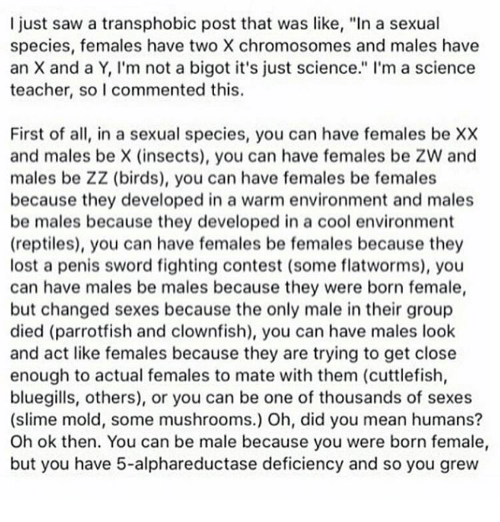 """Memes, Sword, and 🤖: I just saw a transphobic post that was like, """"In a sexual  species, females have two X chromosomes and males have  an X and a Y, I'm not a bigot it's just science."""" I'm a science  teacher, so I commented this  First of all, in a sexual species, you can have females be XX  and males be X (insects), you can have females be ZW and  males be ZZ (birds), you can have females be females  because they developed in a warm environment and males  be males because they developed in a cool environment  (reptiles), you can have females be females because they  lost a penis sword fighting contest (some flatworms), you  can have males be males because they were born female  but changed sexes because the only male in their group  died (parrotfish and clownfish), you can have males look  and act like females because they are trying to get close  enough to actual females to mate with them (cuttlefish,  bluegills, others), or you can be one of thousands of sexes  (slime mold, some mushrooms.) Oh, did you mean humans?  Oh ok then. You can be male because you were born female,  but you have 5-alphareductase deficiency and so you grew"""