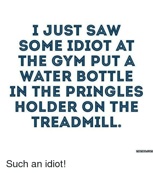 Dank, Pringles, and Saw: I JUST SAW  SOME IDIOT AT  THE GYM PUT A  WATER BOTTLE  IN THE PRINGLE  HOLDER ON THE  TREADMILL.  memes com Such an idiot!