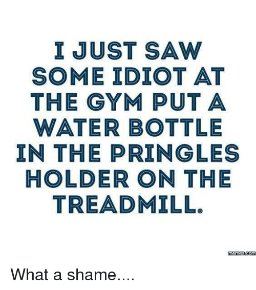 Memes, Pringles, and Saw: I JUST SAW  SOME IDIOT AT  THE GYM PUT A  WATER BOTTLE  IN THE PRINGLE  HOLDER ON THE  TREADMILL.  memes com What a shame....