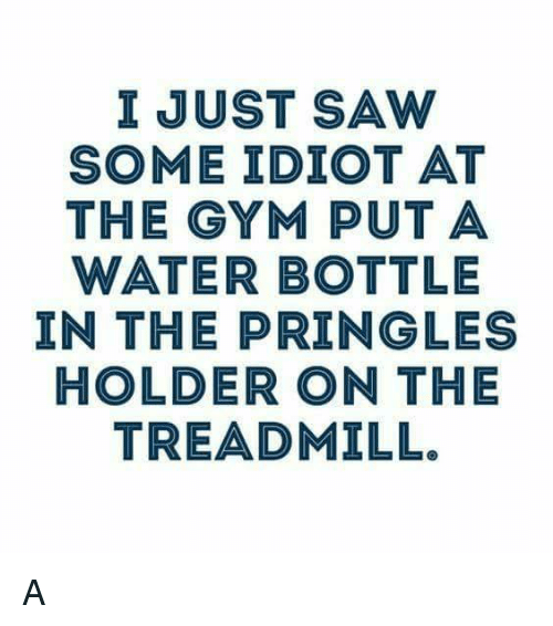 Memes, Pringles, and Saw: I JUST SAW  SOME IDIOT AT  THE GYM PUT A  WATER BOTTLE  IN THE PRINGLE  HOLDER ON THE  TREADMILL. A