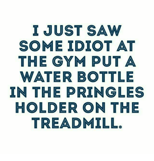 Dank, Pringles, and Saw: I JUST SAW  SOME IDIOT AT  THE GYM PUT A  WATER BOTTLE  IN THE PRINGLE  HOLDER ON THE  TREADMILL.