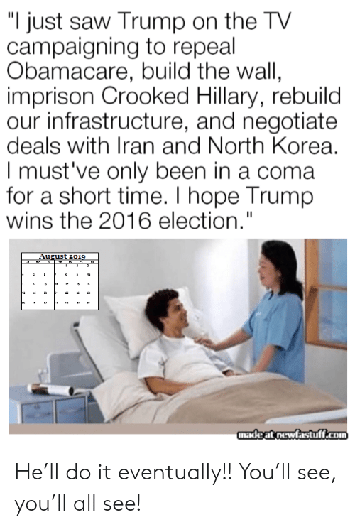 "Obamacare: ""I just saw Trump on the TV  campaigning to repeal  Obamacare, build the wall,  imprison Crooked Hillary, rebuild  our infrastructure, and negotiate  deals with Iran and North Korea.  I must've only been in a coma  for a short time. I hope Trump  wins the 2016 election.""  August 2019  2  12  ha  3  madeat newfastuff.com He'll do it eventually!! You'll see, you'll all see!"